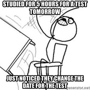 Flip table meme - studied for 5 hours for a test tomorrow   just noticed they change the date for the test