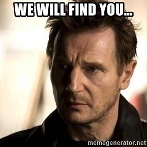 Liam Neeson meme - We will find you...