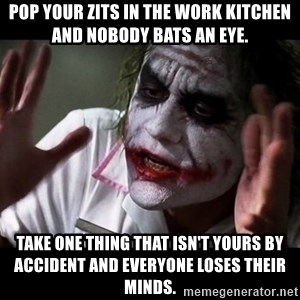 joker mind loss - Pop your zits in the work kitchen and nobody bats an eye. Take one thing that isn't yours by accident and everyone loses their minds.
