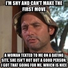 bill murray which is nice - I'm shy and can't make the first move a woman texted to me on a dating site, she isn't hot but a good person. I got that going for me, which is nice
