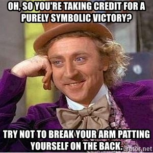 Willy Wonka - Oh, so you're taking credit for a purely symbolic victory? Try not to break your arm patting yourself on the back.