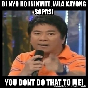 You don't do that to me meme - Di nyo ko ininvite, wla kayong sopas! You dont do that to me!