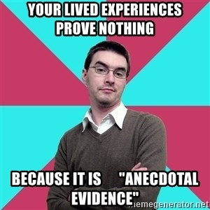 "Privilege Denying Dude - your lived experiences      prove nothing because it is      ""anecdotal evidence"""