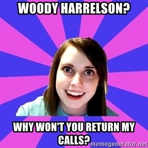 over attached girlfriend - Woody Harrelson? Why won't you return my calls?