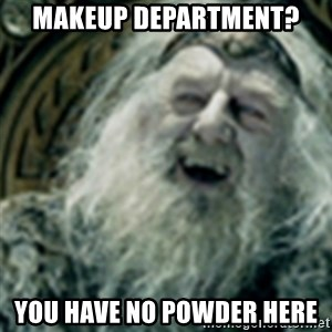 you have no power here - makeup department? you have no powder here