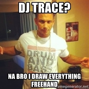 Drum And Bass Guy - DJ TRace? na bro i draw everything freehand