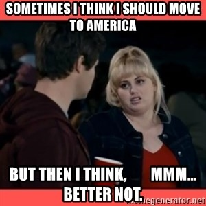 Doubtful Fat Amy  - Sometimes I think I should move to America But then I think,        Mmm... better not.