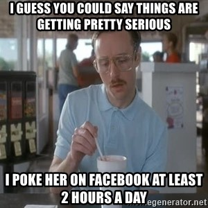 I guess you could say things are getting pretty serious - I guess you could say things are getting pretty serious I poke her on Facebook at least 2 hours a day
