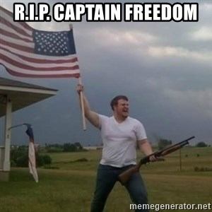 Overly patriotic american - R.I.P. Captain Freedom