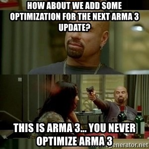 Skin Head John - How about we add some optimization for the next arma 3 update? This is arma 3... you never optimize arma 3