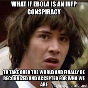 Conspiracy Guy - What if ebola is an infp conspiracy To take over the world and finally be recognized and accepted for who we are