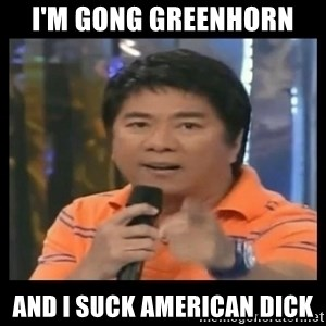 You don't do that to me meme - I'm Gong Greenhorn  and I suck American Dick