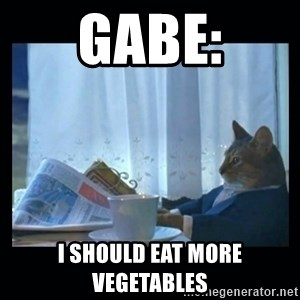 1% cat - gabe: i should eat more vegetables