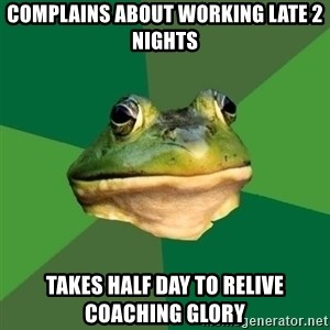 Foul Bachelor Frog - complains about working late 2 nights takes half day to relive coaching glory