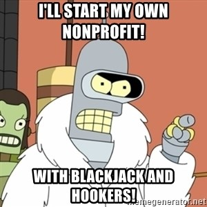 bender blackjack and hookers - I'll start my own nonprofit!  With blackjack and hookers!