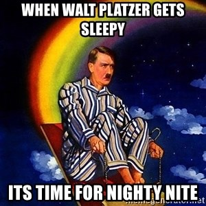 Bed Time Hitler - when walt platzer gets sleepy its time for nighty nite