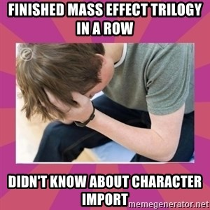 First World Gamer Problems - Finished Mass effect trilogy in a row didn't know about character import