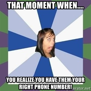 Annoying FB girl - That moment when....  you realize you have them your RIGHT phone number!