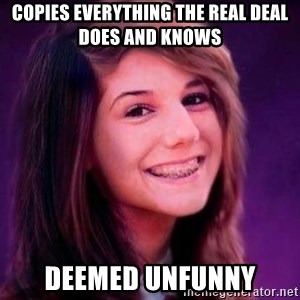 Bad Luck Briana - Copies everything the real deal does and knows Deemed unfunny