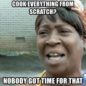 Xbox one aint nobody got time for that shit. - Cook everything from scratch? Nobody got time for that