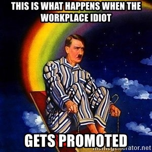 Bed Time Hitler - This is what happens when the workplace IDIOT GETS PROMOTED