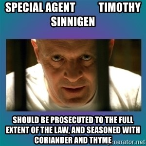 Hannibal lecter - Special Agent           Timothy Sinnigen SHOULD BE PROSECUTED TO THE FULL EXTENT OF THE LAW, and seasoned with coriander and thyme