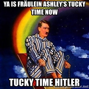 Bed Time Hitler - Ya is Fräulein Ashley's tucky time now Tucky time hitler