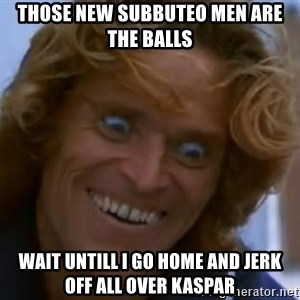 Willem Dafoe - those new subbuteo men are the balls wait untill i go home and jerk off all over kaspar