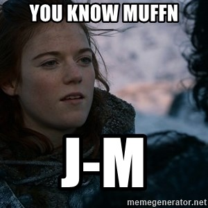 Ygritte knows more than you - You know muffn J-M