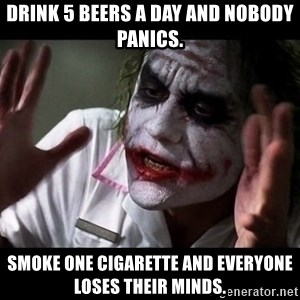 joker mind loss - Drink 5 beers a day and nobody panics. Smoke one cigarette and everyone loses their minds.
