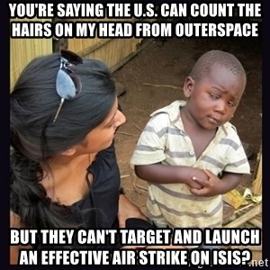 Skeptical third-world kid - You're saying the U.S. can count the hairs on my head from outerspace But they can't target and launch an effective air strike on Isis?