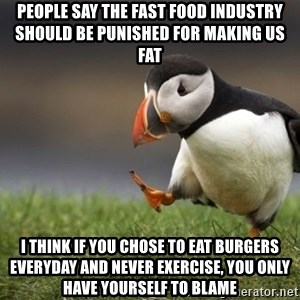 Unpopular Opinion Puffin - People say the fast food industry should be punished for making us fat I think if you chose to eat burgers everyday and never exercise, you only have yourself to blame