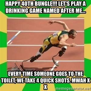 OSCAR PISTORIUS - HAPPY 40th BUNGLE!!! LET'S PLAY A DRINKING GAME NAMED AFTER ME... Every time someone goes to the toilet, we take 4 quick shots. Mwah x x