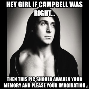 ManarchistRyanGosling - HEY girl if campbell was right... then this pic should awaken your memory and please your imagination