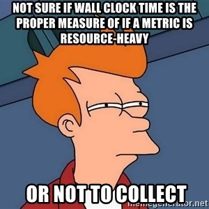 Futurama Fry - not sure if wall clock time is the proper measure of if a metric is resource-heavy  or not to collect