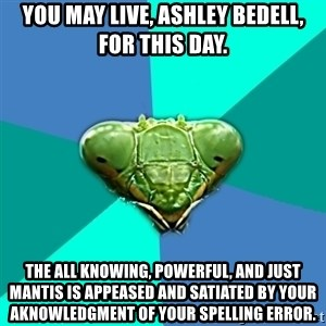 Crazy Girlfriend Praying Mantis - You may live, Ashley Bedell, for this day. The all knowing, powerful, and just Mantis is appeased and satiated by your aknowledgment of your spelling error.