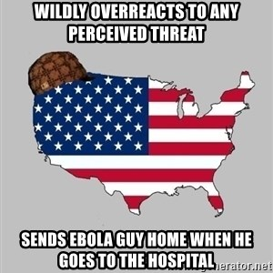 Scumbag America2 - wildly overreacts to any perceived threat sends ebola guy home when he goes to the hospital