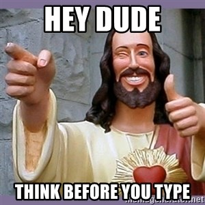 buddy jesus - Hey Dude Think before you type
