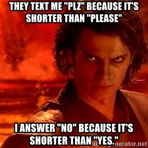 "Anakin Skywalker - They text me ""plz"" because it's shorter than ""please"" I answer ""no"" because it's shorter than ""yes."""