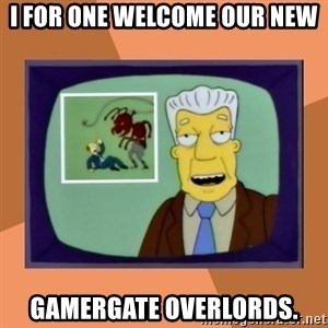New Overlords - I for one welcome our new Gamergate Overlords.