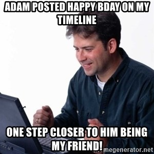 Net Noob - Adam posted Happy Bday on my timeline one step closer to him being my friend!