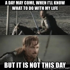 a day may come - A day may come, when I'll know what to do with my life But it is not this day