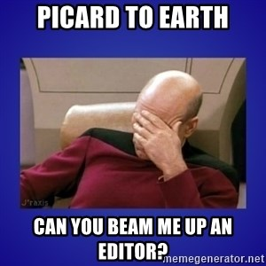 Picard facepalm  - Picard to earth can you beam me up an editor?