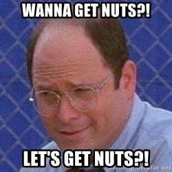 George Costanza - Wanna get nuts?! Let's get nuts?!