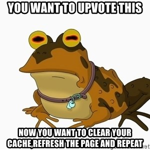 hypnotoad - you want to upvote this now you want to clear your cache,refresh the page and repeat