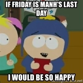 Craig would be so happy - If Friday is manh's last day  I would be so happy