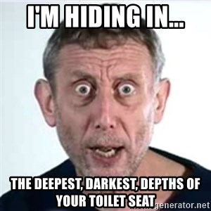 Michael Rosen  - I'm hiding in... The deepest, darkest, depths of your toilet seat