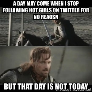 a day may come - a day may come when I stop following hot girls on twitter for no reaosn but that day is not today