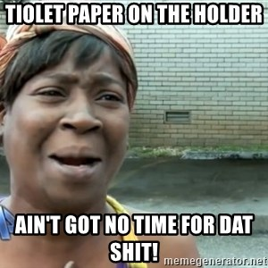 nobody got time fo dat - Tiolet Paper on the holder Ain't got no time for dat shit!