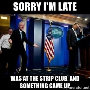 Inappropriate Timing Bill Clinton - Sorry i'm late was at the strip club, and something came up